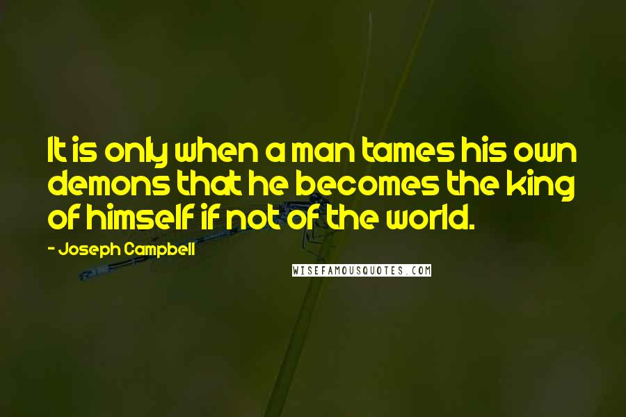 Joseph Campbell quotes: It is only when a man tames his own demons that he becomes the king of himself if not of the world.
