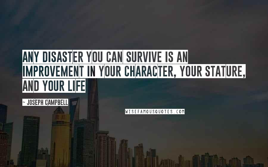 Joseph Campbell quotes: Any disaster you can survive is an improvement in your character, your stature, and your life