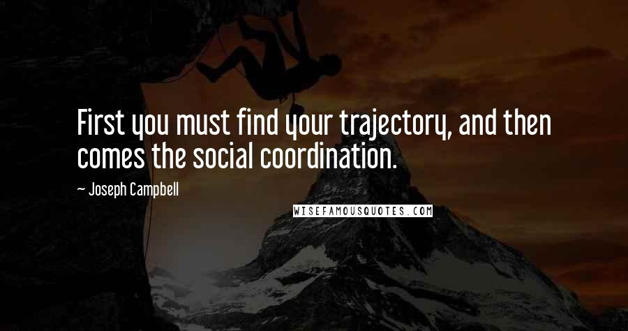 Joseph Campbell quotes: First you must find your trajectory, and then comes the social coordination.