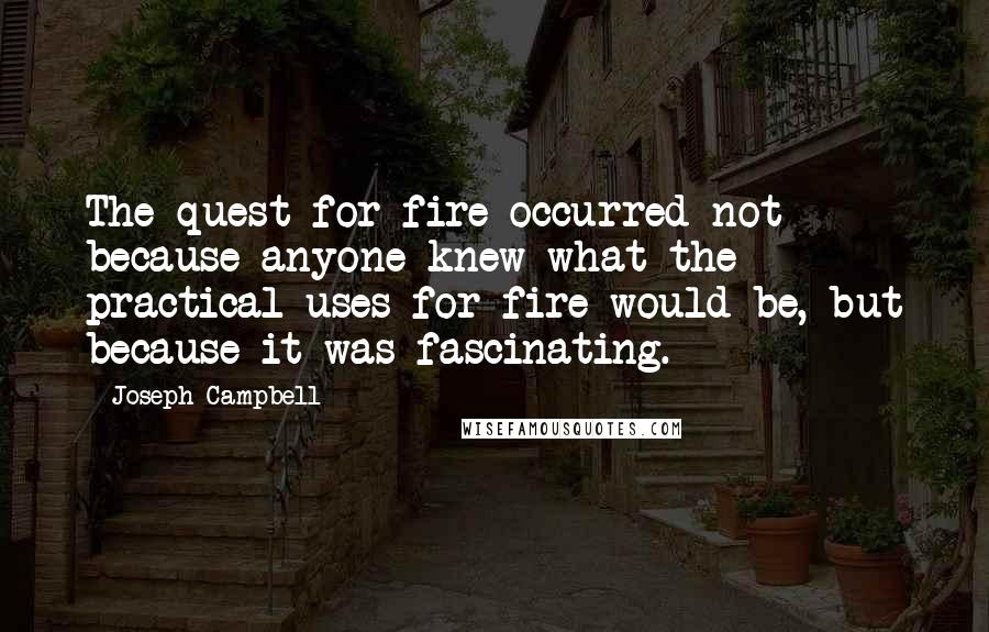 Joseph Campbell quotes: The quest for fire occurred not because anyone knew what the practical uses for fire would be, but because it was fascinating.