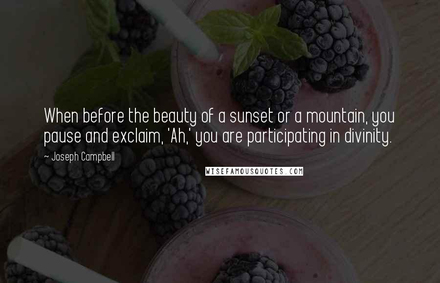 Joseph Campbell quotes: When before the beauty of a sunset or a mountain, you pause and exclaim, 'Ah,' you are participating in divinity.