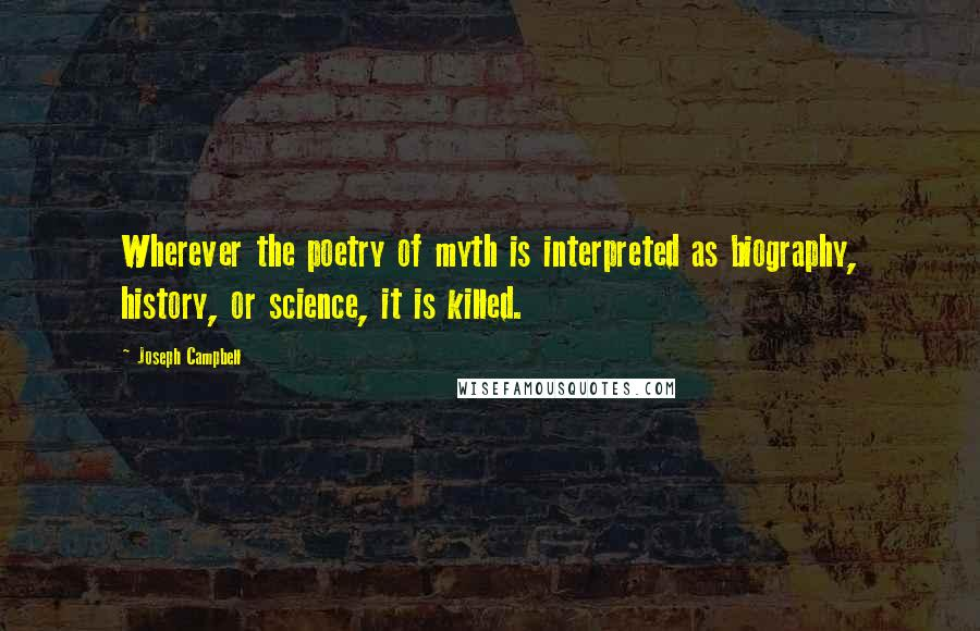 Joseph Campbell quotes: Wherever the poetry of myth is interpreted as biography, history, or science, it is killed.