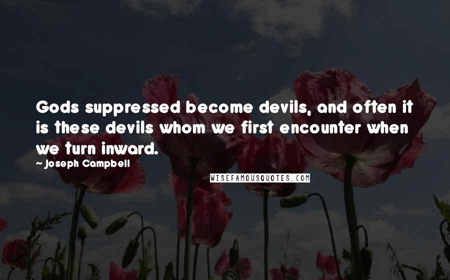 Joseph Campbell quotes: Gods suppressed become devils, and often it is these devils whom we first encounter when we turn inward.