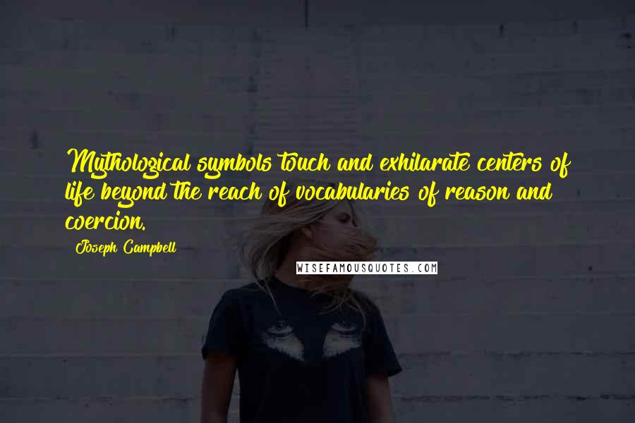 Joseph Campbell quotes: Mythological symbols touch and exhilarate centers of life beyond the reach of vocabularies of reason and coercion.