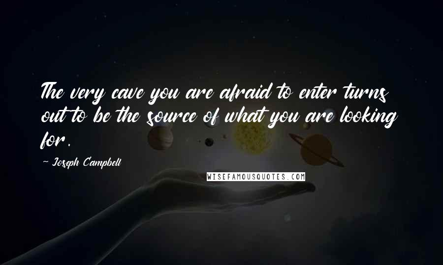 Joseph Campbell quotes: The very cave you are afraid to enter turns out to be the source of what you are looking for.