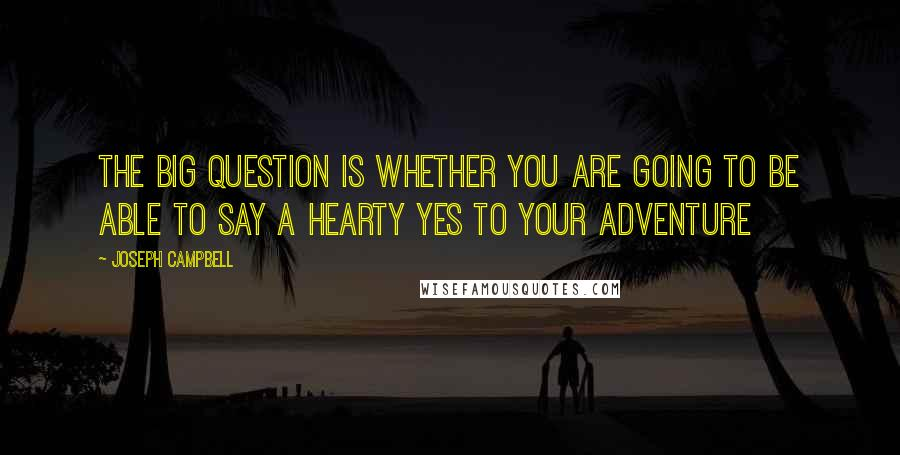 Joseph Campbell quotes: The big question is whether you are going to be able to say a hearty yes to your adventure