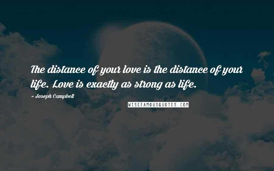 Joseph Campbell quotes: The distance of your love is the distance of your life. Love is exactly as strong as life.