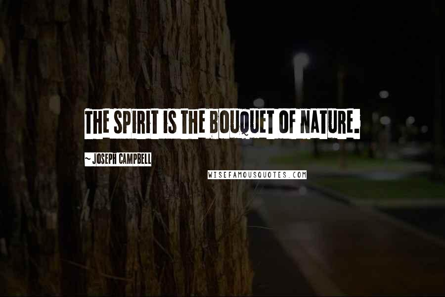 Joseph Campbell quotes: The spirit is the bouquet of nature.