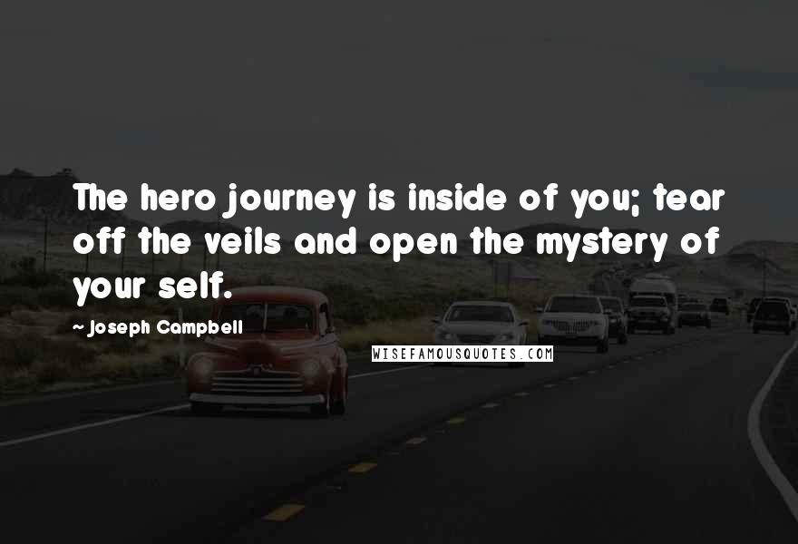 Joseph Campbell quotes: The hero journey is inside of you; tear off the veils and open the mystery of your self.
