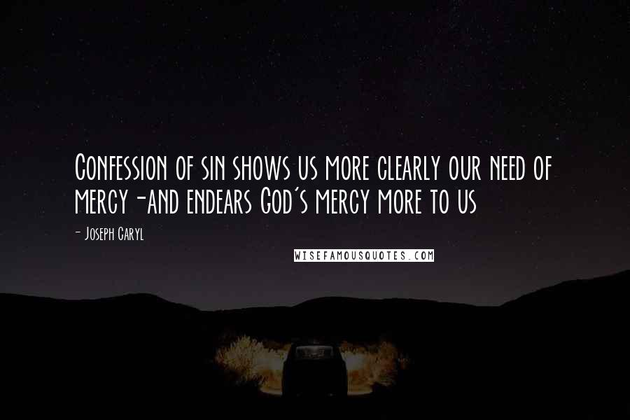 Joseph Caryl quotes: Confession of sin shows us more clearly our need of mercy-and endears God's mercy more to us