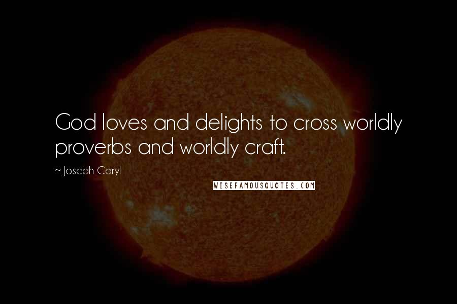 Joseph Caryl quotes: God loves and delights to cross worldly proverbs and worldly craft.