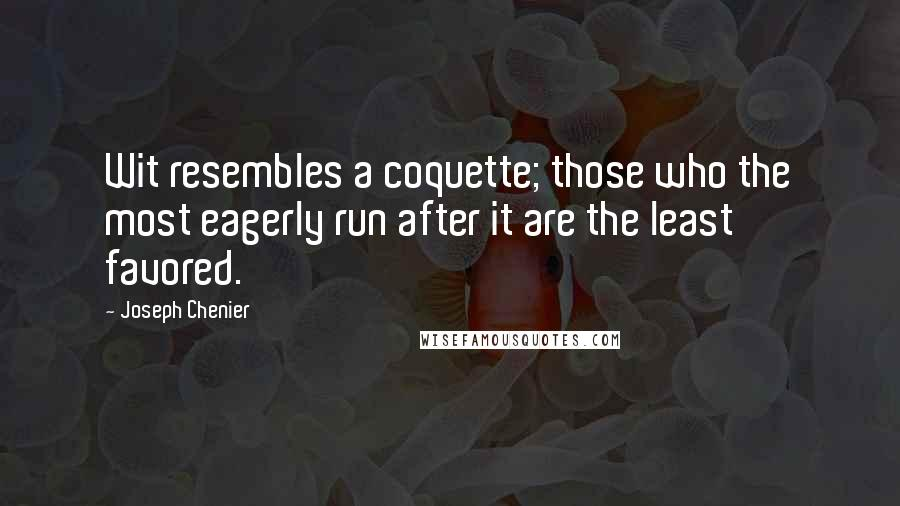 Joseph Chenier quotes: Wit resembles a coquette; those who the most eagerly run after it are the least favored.