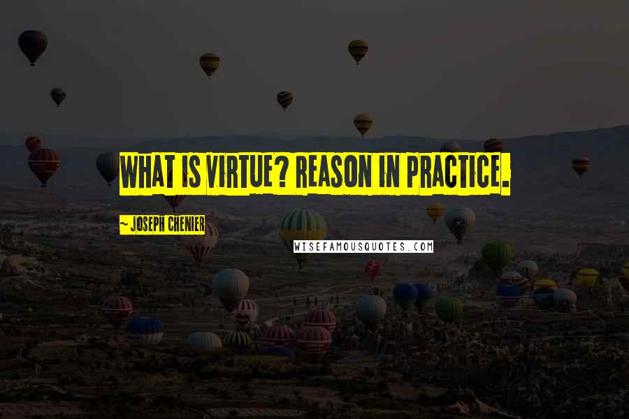Joseph Chenier quotes: What is virtue? Reason in practice.