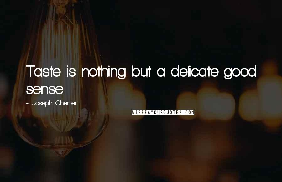 Joseph Chenier quotes: Taste is nothing but a delicate good sense.