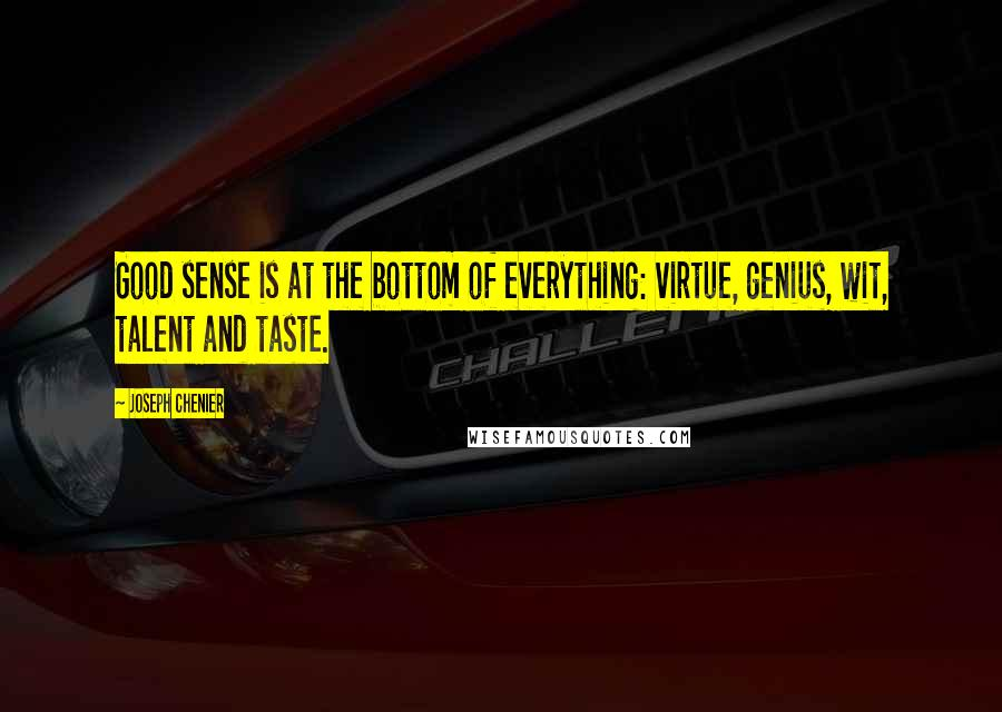 Joseph Chenier quotes: Good sense is at the bottom of everything: virtue, genius, wit, talent and taste.