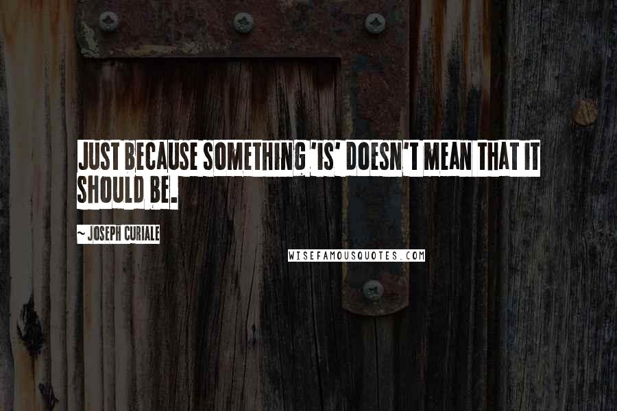 Joseph Curiale quotes: Just because something 'is' doesn't mean that it should be.