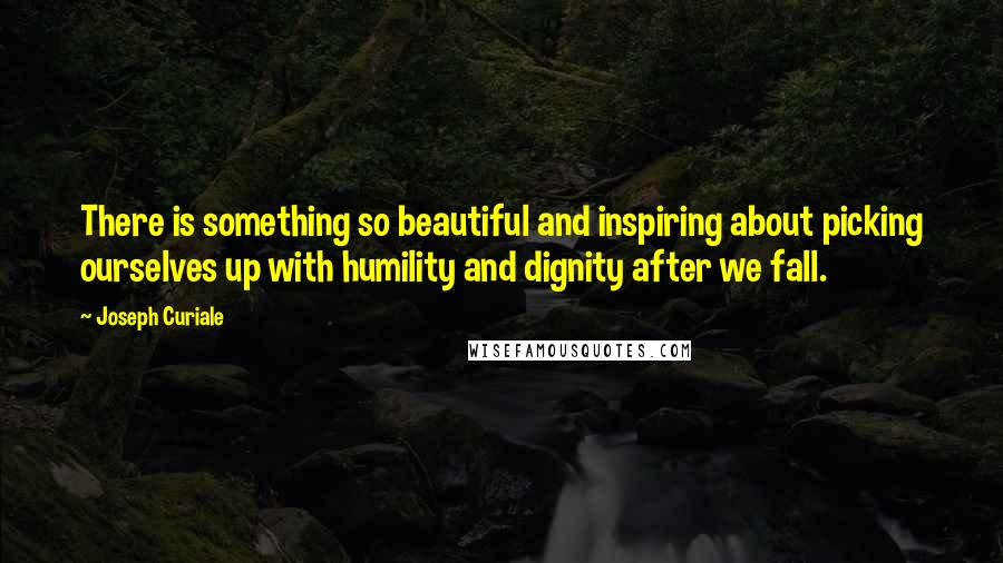 Joseph Curiale quotes: There is something so beautiful and inspiring about picking ourselves up with humility and dignity after we fall.