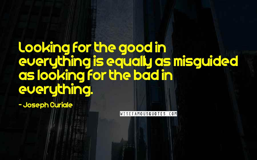 Joseph Curiale quotes: Looking for the good in everything is equally as misguided as looking for the bad in everything.