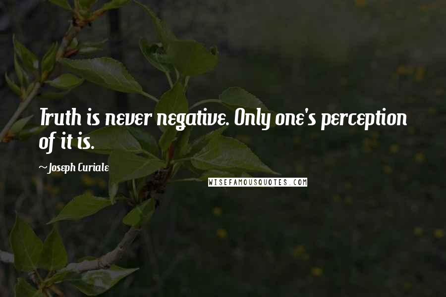 Joseph Curiale quotes: Truth is never negative. Only one's perception of it is.