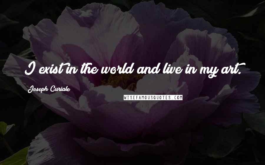 Joseph Curiale quotes: I exist in the world and live in my art.