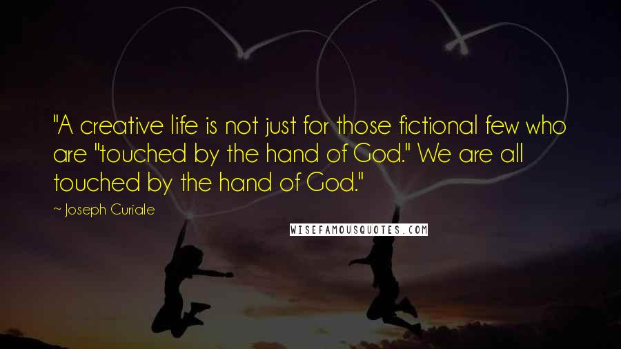"Joseph Curiale quotes: ""A creative life is not just for those fictional few who are ""touched by the hand of God."" We are all touched by the hand of God."""