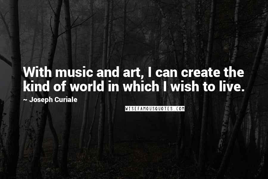 Joseph Curiale quotes: With music and art, I can create the kind of world in which I wish to live.
