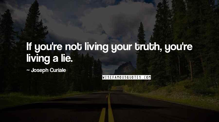 Joseph Curiale quotes: If you're not living your truth, you're living a lie.