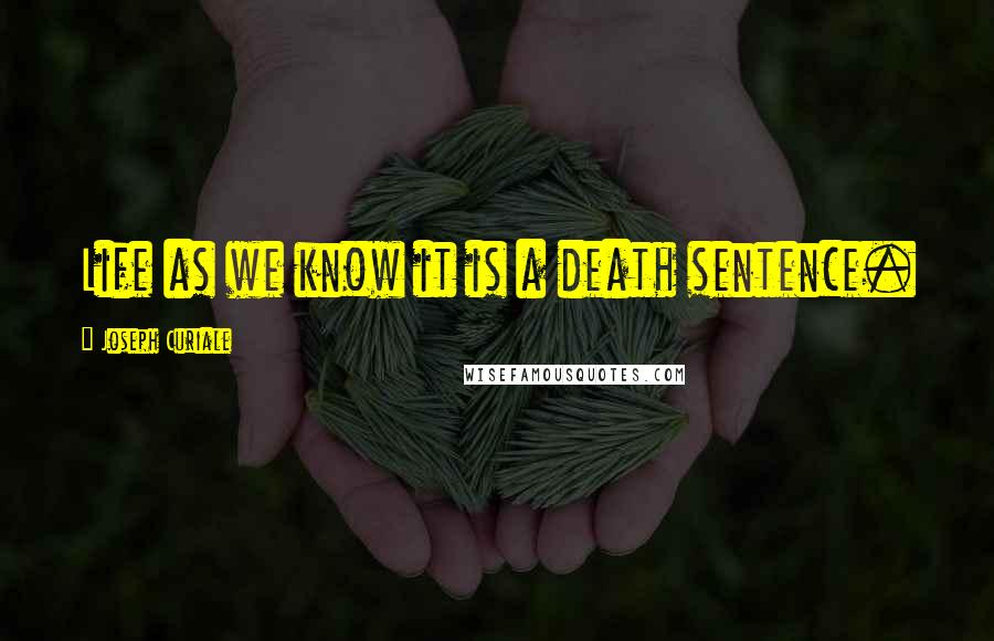 Joseph Curiale quotes: Life as we know it is a death sentence.