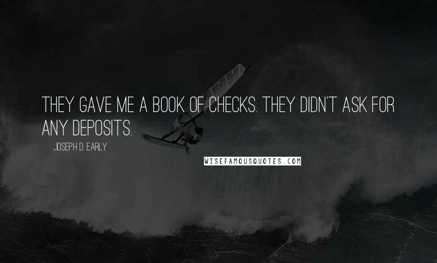 Joseph D. Early quotes: They gave me a book of checks. They didn't ask for any deposits.