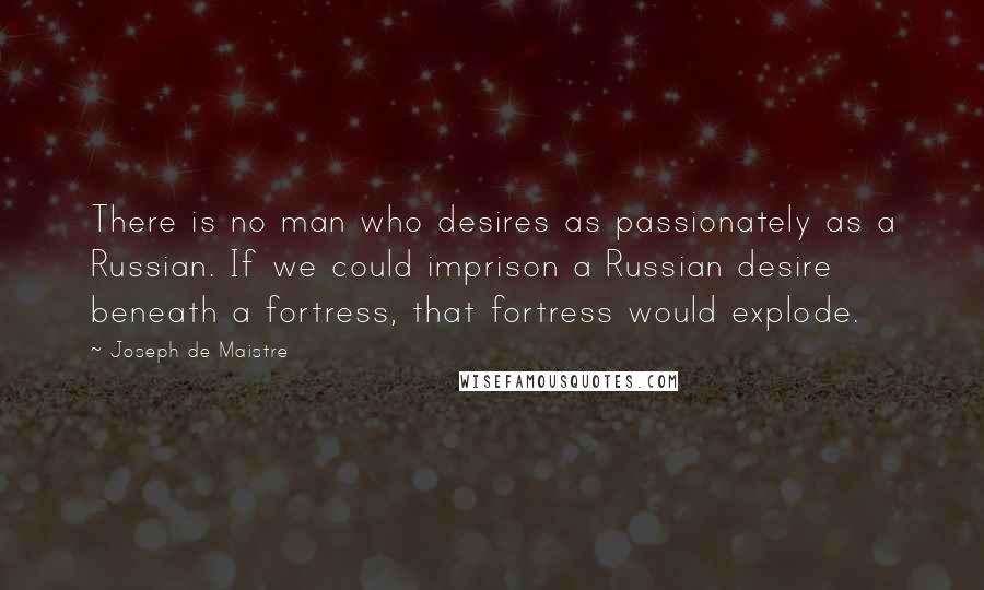 Joseph De Maistre quotes: There is no man who desires as passionately as a Russian. If we could imprison a Russian desire beneath a fortress, that fortress would explode.