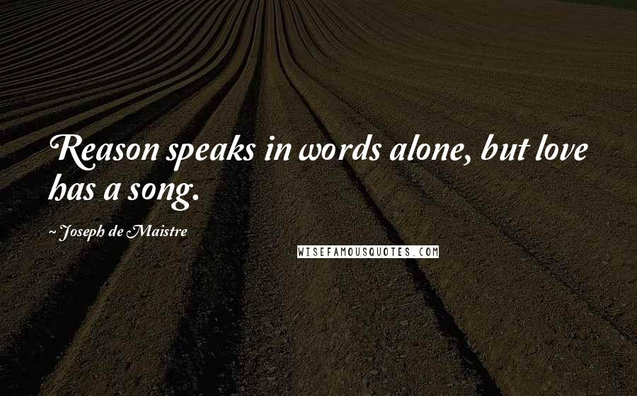 Joseph De Maistre quotes: Reason speaks in words alone, but love has a song.
