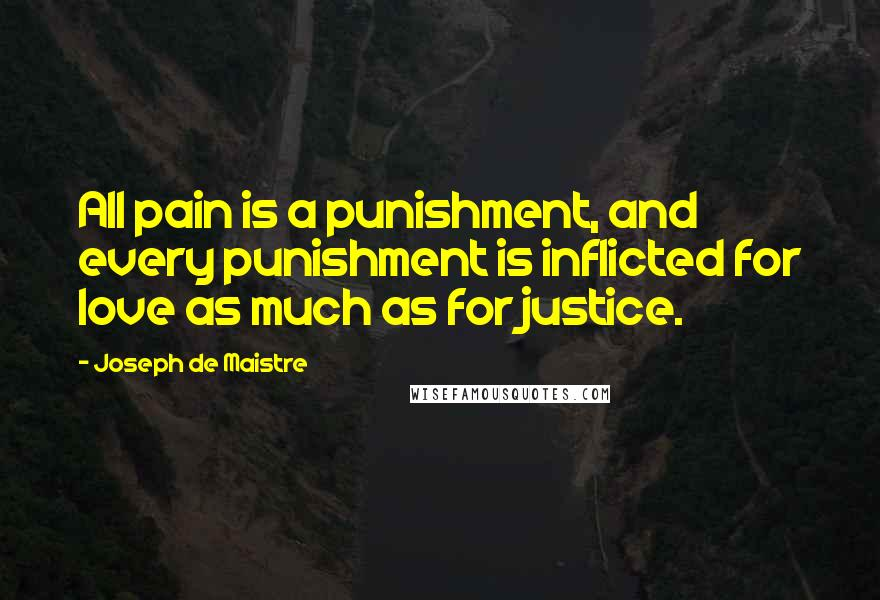 Joseph De Maistre quotes: All pain is a punishment, and every punishment is inflicted for love as much as for justice.