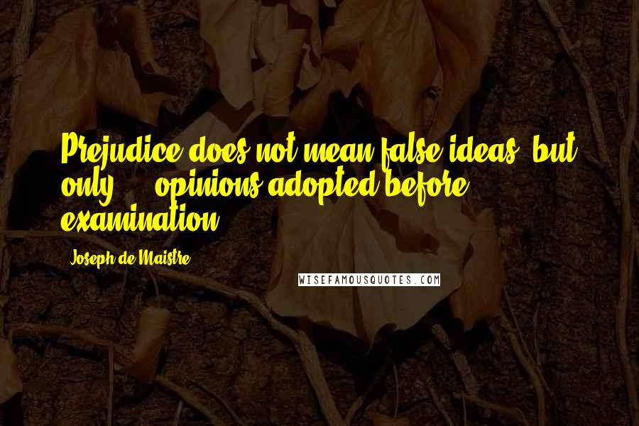 Joseph De Maistre quotes: Prejudice does not mean false ideas, but only ... opinions adopted before examination.