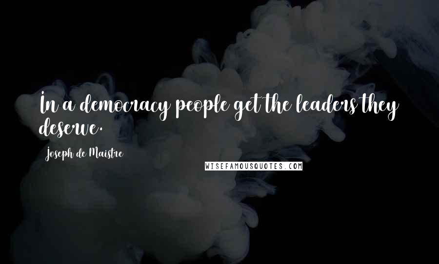 Joseph De Maistre quotes: In a democracy people get the leaders they deserve.
