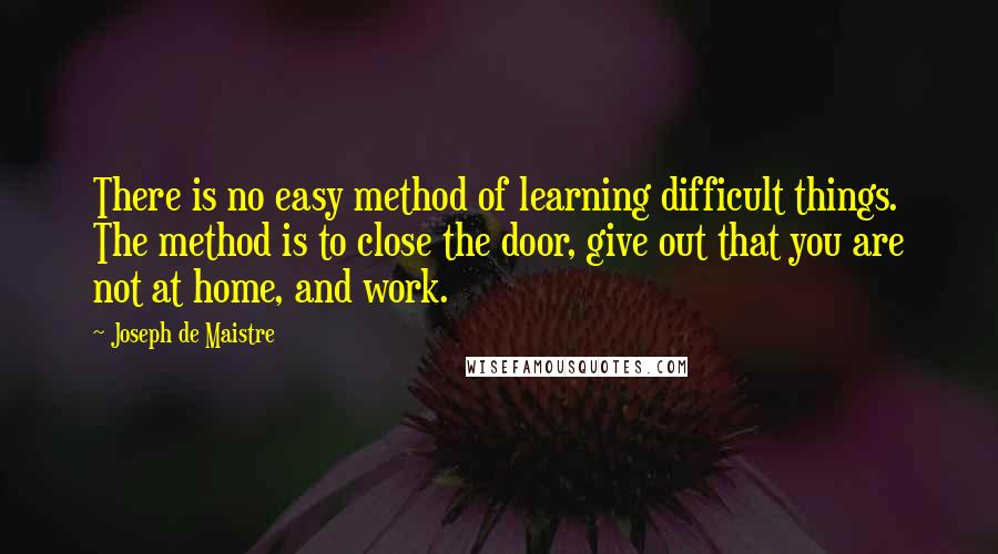Joseph De Maistre quotes: There is no easy method of learning difficult things. The method is to close the door, give out that you are not at home, and work.