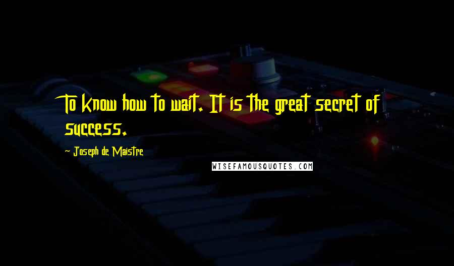 Joseph De Maistre quotes: To know how to wait. It is the great secret of success.
