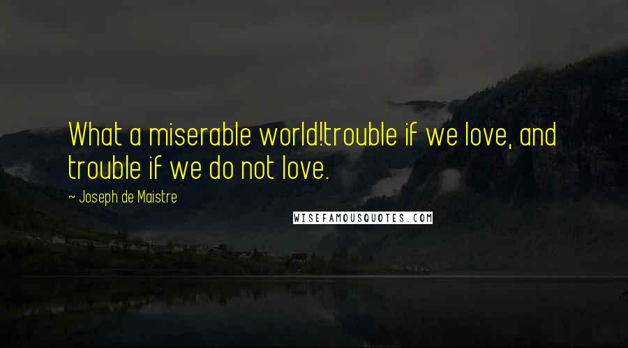 Joseph De Maistre quotes: What a miserable world!trouble if we love, and trouble if we do not love.