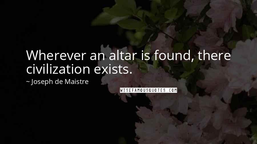 Joseph De Maistre quotes: Wherever an altar is found, there civilization exists.