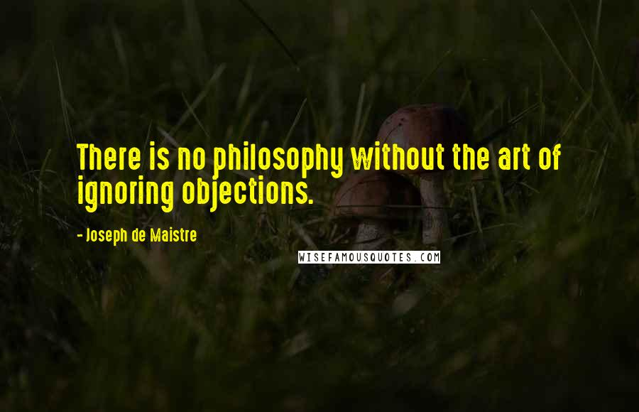 Joseph De Maistre quotes: There is no philosophy without the art of ignoring objections.