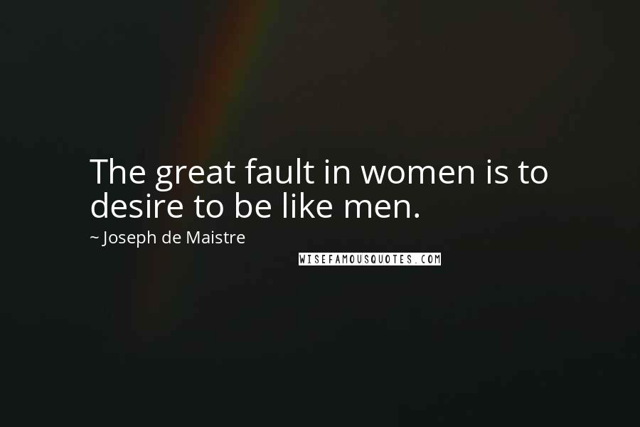 Joseph De Maistre quotes: The great fault in women is to desire to be like men.