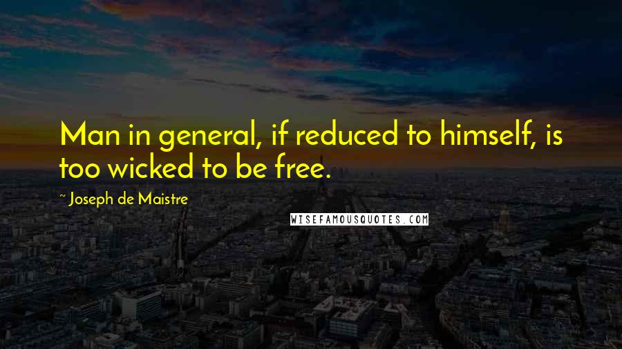 Joseph De Maistre quotes: Man in general, if reduced to himself, is too wicked to be free.