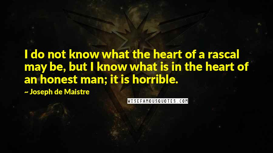Joseph De Maistre quotes: I do not know what the heart of a rascal may be, but I know what is in the heart of an honest man; it is horrible.