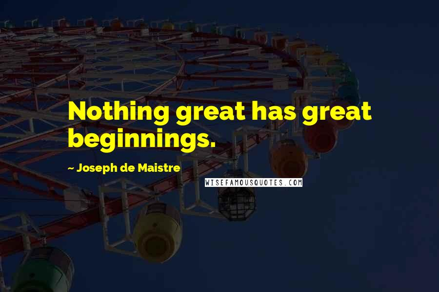 Joseph De Maistre quotes: Nothing great has great beginnings.