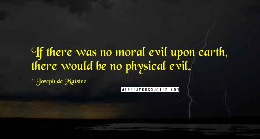 Joseph De Maistre quotes: If there was no moral evil upon earth, there would be no physical evil.