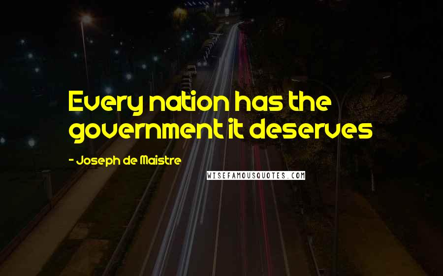 Joseph De Maistre quotes: Every nation has the government it deserves