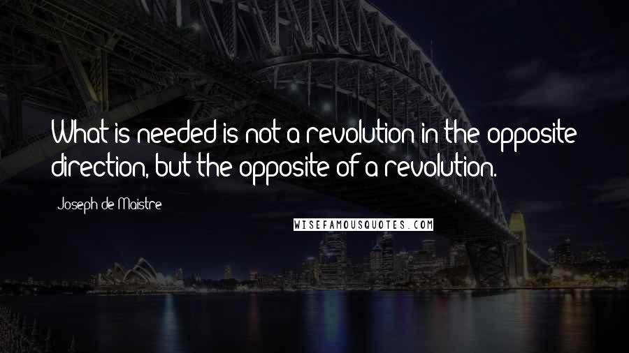 Joseph De Maistre quotes: What is needed is not a revolution in the opposite direction, but the opposite of a revolution.