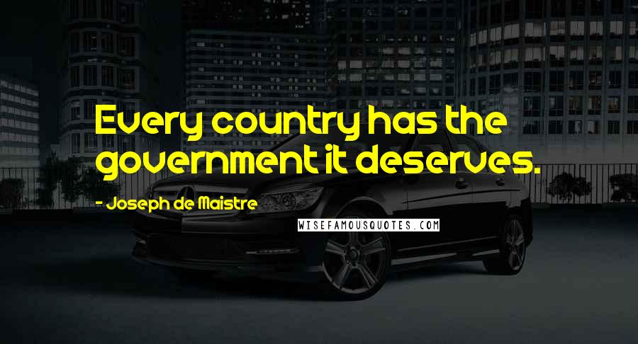 Joseph De Maistre quotes: Every country has the government it deserves.