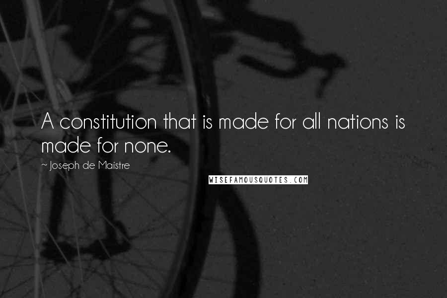 Joseph De Maistre quotes: A constitution that is made for all nations is made for none.