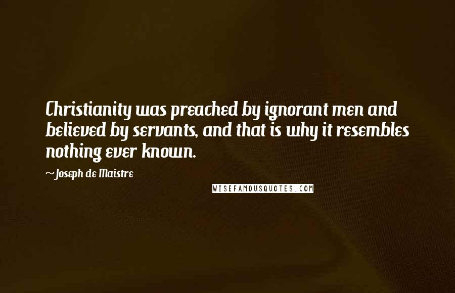 Joseph De Maistre quotes: Christianity was preached by ignorant men and believed by servants, and that is why it resembles nothing ever known.