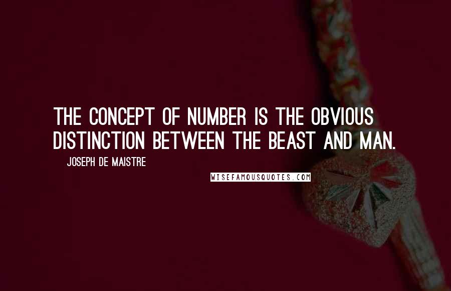 Joseph De Maistre quotes: The concept of number is the obvious distinction between the beast and man.